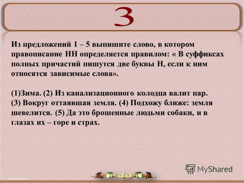Из предложений 1 – 5 выпишите слово, в котором правописание НН определяется правилом: « В суффиксах полных причастий пишутся две буквы Н, если к ним относятся зависимые слова». (1)Зима. (2) Из канализационного колодца валит пар. (3) Вокруг оттаявшая