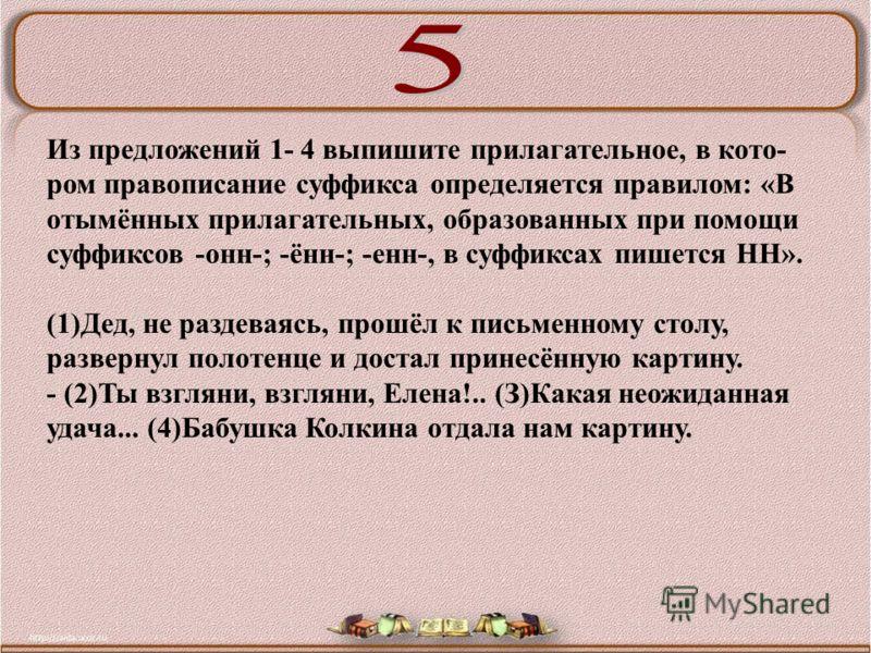 Из предложений 1- 4 выпишите прилагательное, в кото ром правописание суффикса определяется правилом: «В отымённых прилагательных, образованных при помощи суффиксов -онн-; -ённ-; -енн-, в суффиксах пишется НН». (1)Дед, не раздеваясь, прошёл к письме