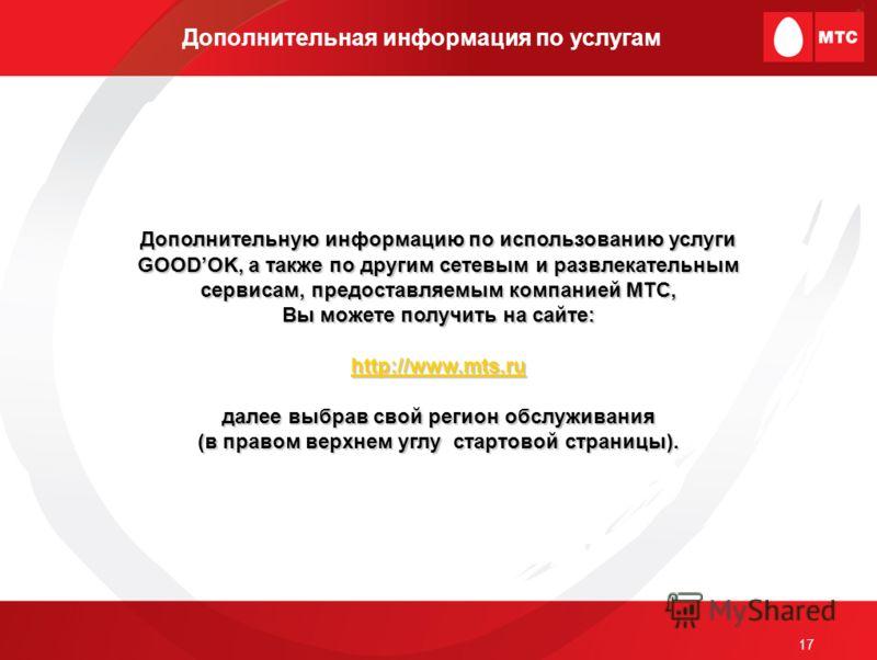 17 Дополнительная информация по услугам Дополнительную информацию по использованию услуги GOODOK, а также по другим сетевым и развлекательным сервисам, предоставляемым компанией МТС, Вы можете получить на сайте: http://www.mts.ru далее выбрав свой ре