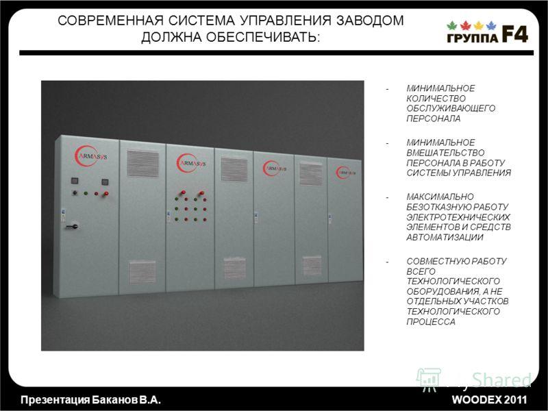 Презентация Баканов В.А. WOODEX 2011 -МИНИМАЛЬНОЕ КОЛИЧЕСТВО ОБСЛУЖИВАЮЩЕГО ПЕРСОНАЛА -МИНИМАЛЬНОЕ ВМЕШАТЕЛЬСТВО ПЕРСОНАЛА В РАБОТУ СИСТЕМЫ УПРАВЛЕНИЯ -МАКСИМАЛЬНО БЕЗОТКАЗНУЮ РАБОТУ ЭЛЕКТРОТЕХНИЧЕСКИХ ЭЛЕМЕНТОВ И СРЕДСТВ АВТОМАТИЗАЦИИ -СОВМЕСТНУЮ РА