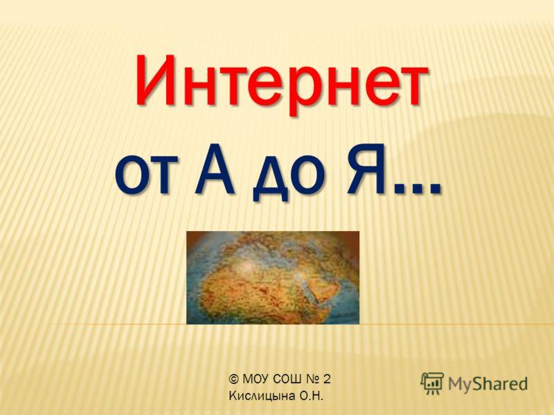 © МОУ СОШ 2 Кислицына О.Н. Интернет от А до Я…