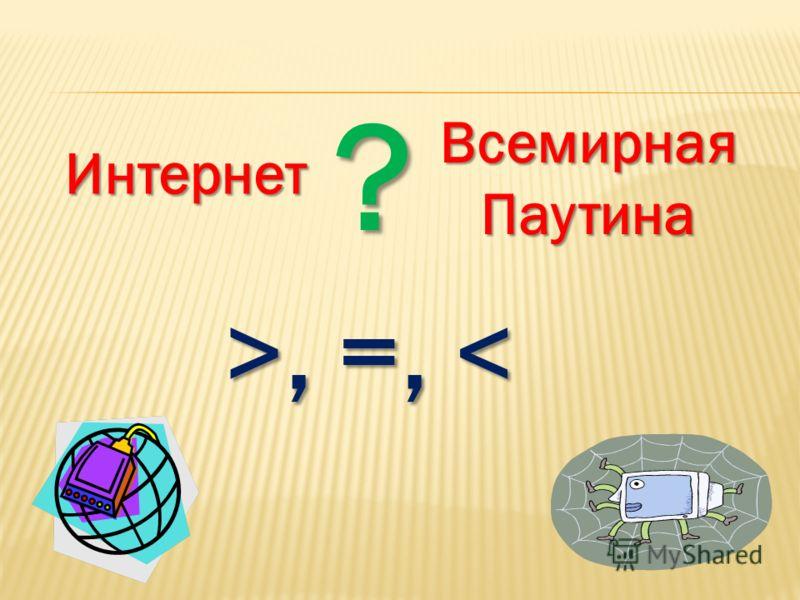 Интернет ВсемирнаяПаутина ? >, =,, =,