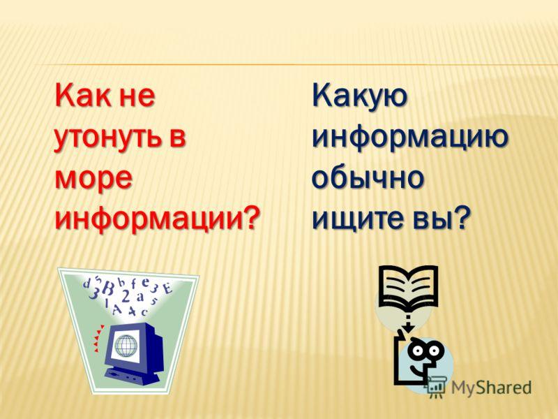 Как не утонуть в море информации? Какую информацию обычно ищите вы?