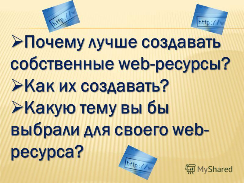 Почему лучше создавать собственные web-ресурсы? Почему лучше создавать собственные web-ресурсы? Как их создавать? Как их создавать? Какую тему вы бы выбрали для своего web- ресурса? Какую тему вы бы выбрали для своего web- ресурса?