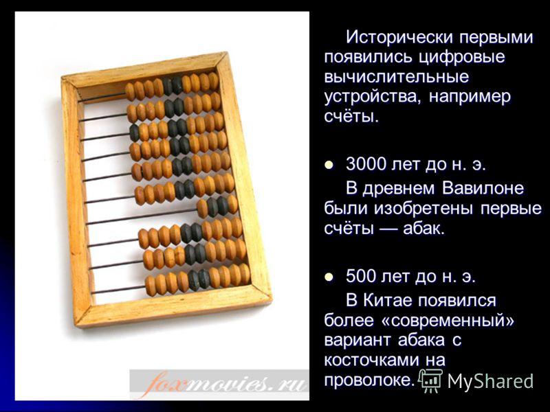 Исторически первыми появились цифровые вычислительные устройства, например счёты. 3000 лет до н. э. 3000 лет до н. э. В древнем Вавилоне были изобретены первые счёты абак. 500 лет до н. э. 500 лет до н. э. В Китае появился более «современный» вариант