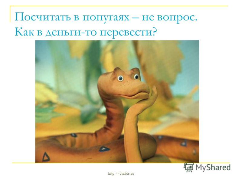 http://usable.ru Посчитать в попугаях – не вопрос. Как в деньги-то перевести?