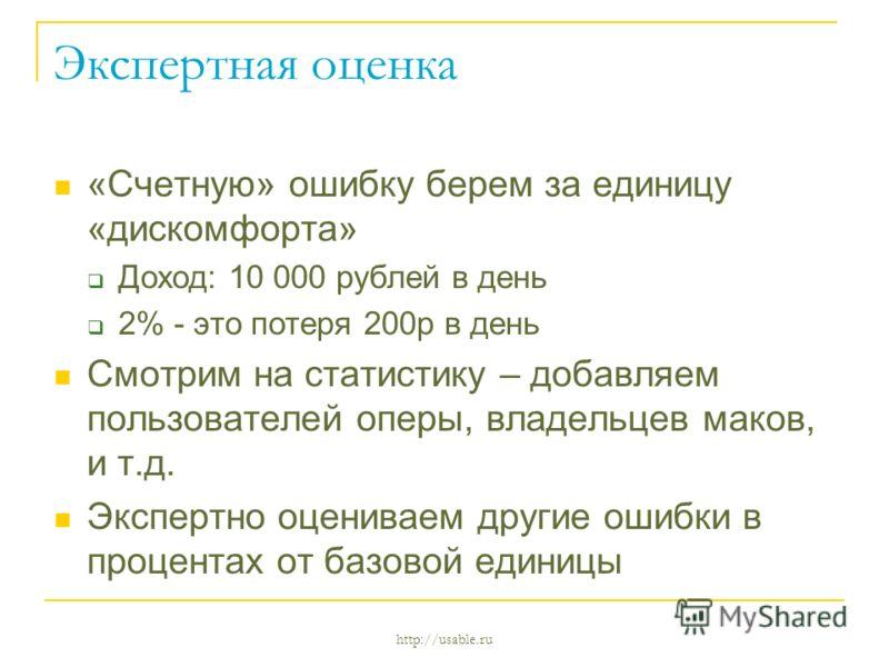 http://usable.ru Экспертная оценка «Счетную» ошибку берем за единицу «дискомфорта» Доход: 10 000 рублей в день 2% - это потеря 200р в день Смотрим на статистику – добавляем пользователей оперы, владельцев маков, и т.д. Экспертно оцениваем другие ошиб