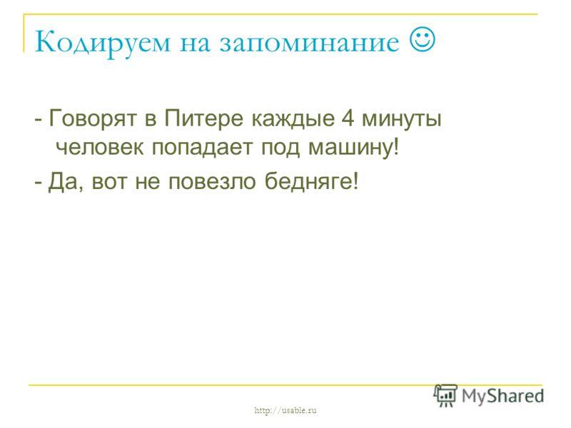 http://usable.ru Кодируем на запоминание - Говорят в Питере каждые 4 минуты человек попадает под машину! - Да, вот не повезло бедняге!