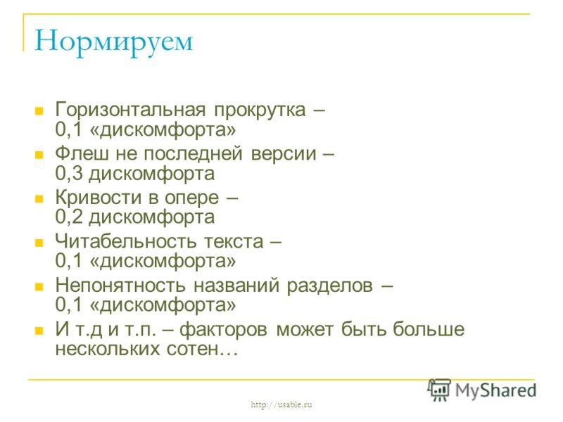 http://usable.ru Нормируем Горизонтальная прокрутка – 0,1 «дискомфорта» Флеш не последней версии – 0,3 дискомфорта Кривости в опере – 0,2 дискомфорта Читабельность текста – 0,1 «дискомфорта» Непонятность названий разделов – 0,1 «дискомфорта» И т.д и