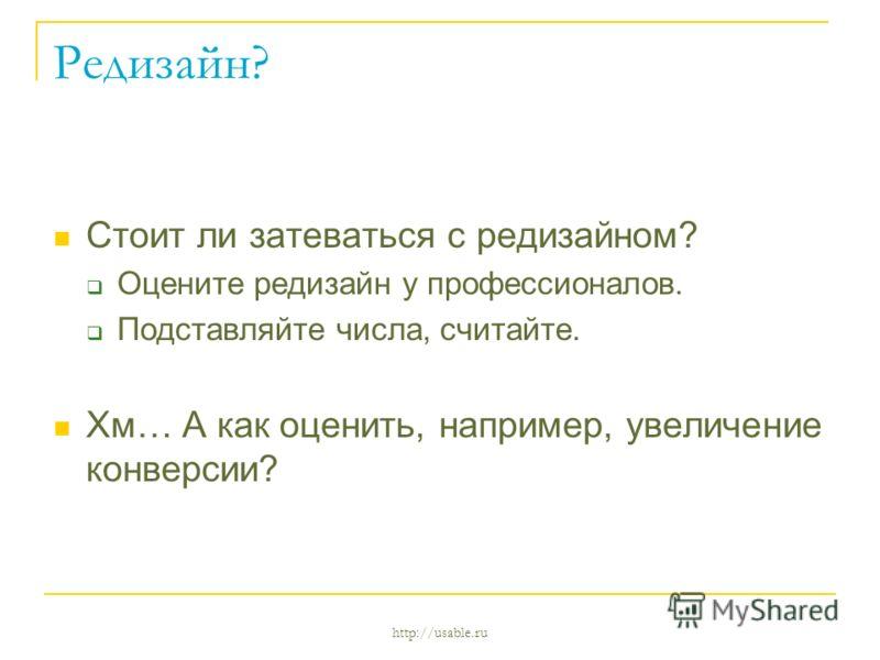 http://usable.ru Редизайн? Стоит ли затеваться с редизайном? Оцените редизайн у профессионалов. Подставляйте числа, считайте. Хм… А как оценить, например, увеличение конверсии?