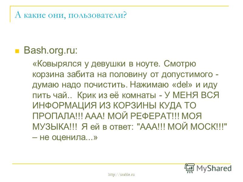 http://usable.ru А какие они, пользователи? Bash.org.ru: «Ковырялся у девушки в ноуте. Смотрю корзина забита на половину от допустимого - думаю надо почистить. Нажимаю «del» и иду пить чай.. Крик из её комнаты - У МЕНЯ ВСЯ ИНФОРМАЦИЯ ИЗ КОРЗИНЫ КУДА