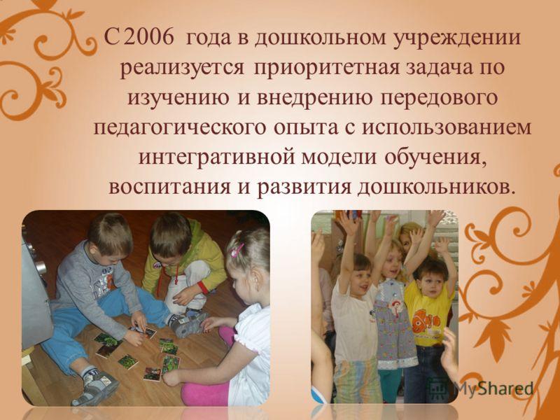 С 2006 года в дошкольном учреждении реализуется приоритетная задача по изучению и внедрению передового педагогического опыта с использованием интегративной модели обучения, воспитания и развития дошкольников.