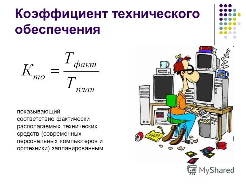 Коэффициент технического обеспечения показывающий соответствие фактически располагаемых технических средств (современных персональных компьютеров и оргтехники) запланированным