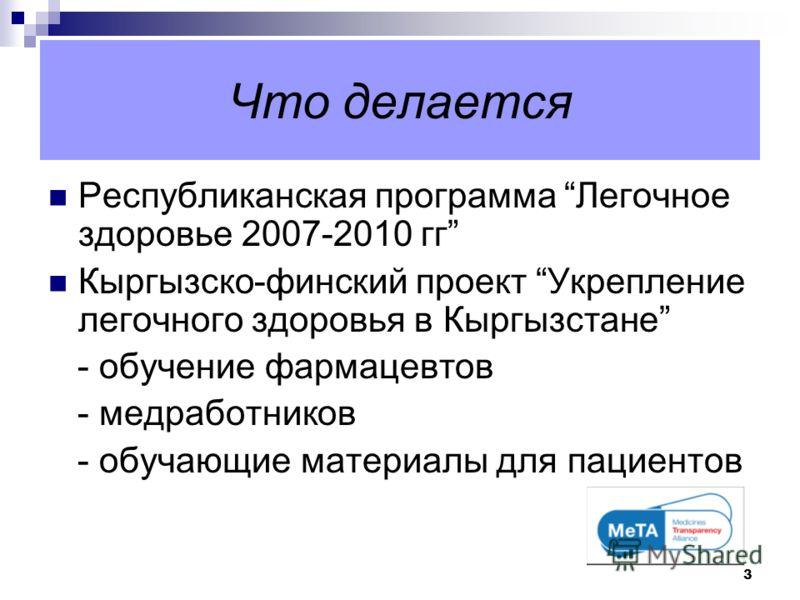 3 Что делается Республиканская программа Легочное здоровье 2007-2010 гг Кыргызско-финский проект Укрепление легочного здоровья в Кыргызстане - обучение фармацевтов - медработников - обучающие материалы для пациентов