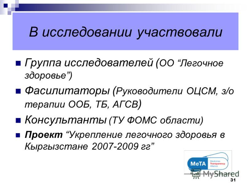 31 В исследовании участвовали Группа исследователей ( ОО Легочное здоровье) Фасилитаторы ( Руководители ОЦСМ, з/о терапии ООБ, ТБ, АГСВ ) Консультанты (ТУ ФОМС области) Проект Укрепление легочного здоровья в Кыргызстане 2007-2009 гг