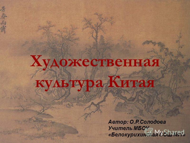 Художественная культура Китая Автор: О.Р.Солодова Учитель МБОУ «Белокурихинская СОШ 1»