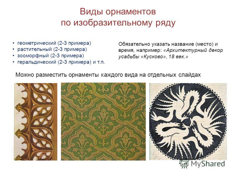 Виды орнаментов по изобразительному ряду геометрический (2-3 примера) растительный (2-3 примера) зооморфный (2-3 примера) геральдический (2-3 примера) и т.п. Можно разместить орнаменты каждого вида на отдельных слайдах Обязательно указать название (м