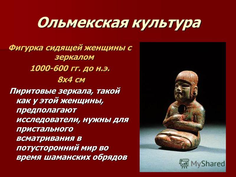 Ольмекская культура Фигурка сидящей женщины с зеркалом 1000-600 гг. до н.э. 8х4 см 8х4 см Пиритовые зеркала, такой как у этой женщины, предполагают исследователи, нужны для пристального всматривания в потусторонний мир во время шаманских обрядов Пири