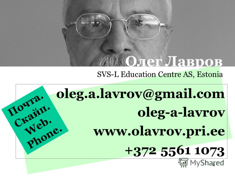 2 oleg.a.lavrov@gmail.com oleg-a-lavrov www.olavrov.pri.ee +372 5561 1073 Почта. Скайп. Web. Phone. Олег Лавров SVS-L Education Centre AS, Estonia