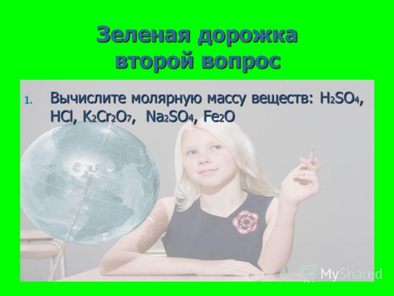 Зеленая дорожка второй вопрос 1. Вычислите молярную массу веществ: H 2 SO 4, HCl, K 2 Cr 2 O 7, Na 2 SO 4, Fe 2 O