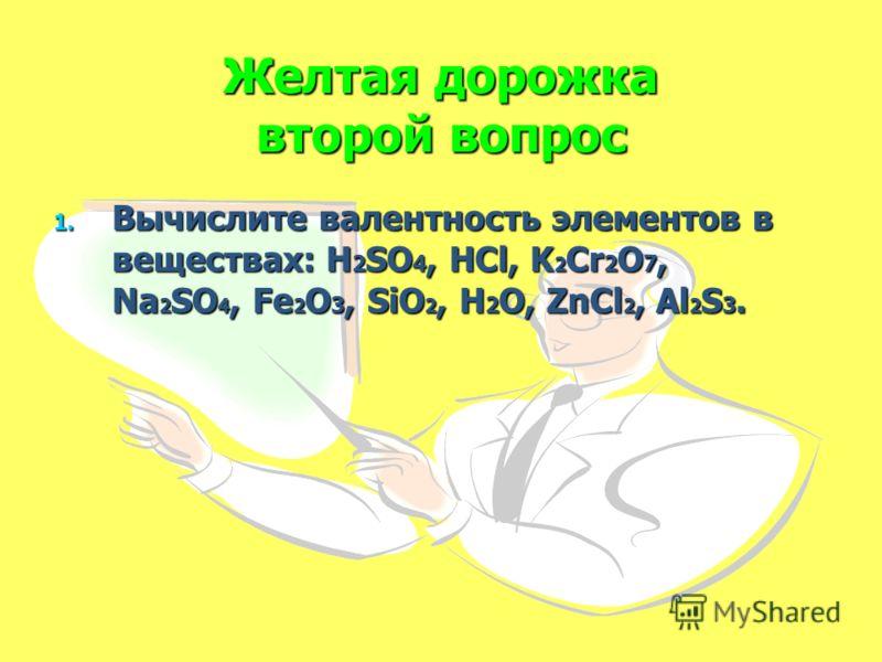 Желтая дорожка второй вопрос 1. Вычислите валентность элементов в веществах: H 2 SO 4, HCl, K 2 Cr 2 O 7, Na 2 SO 4, Fe 2 O 3, SiO 2, H 2 O, ZnCl 2, Al 2 S 3.