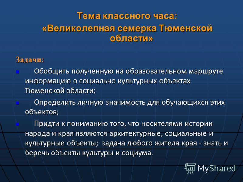 Задачи: Обобщить полученную на образовательном маршруте информацию о социально культурных объектах Тюменской области; Обобщить полученную на образовательном маршруте информацию о социально культурных объектах Тюменской области; Определить личную знач