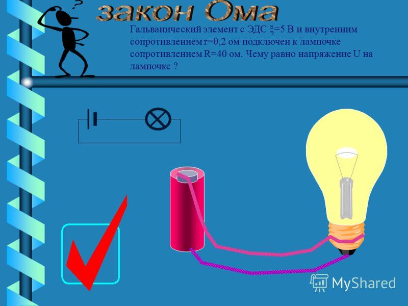 Гальванический элемент с ЭДС и внутренним сопротивлением подключен к лампочке сопротивлением Чему равно напряжение U на лампочке ? ξ=5 В r=0,2 ом R=40 ом