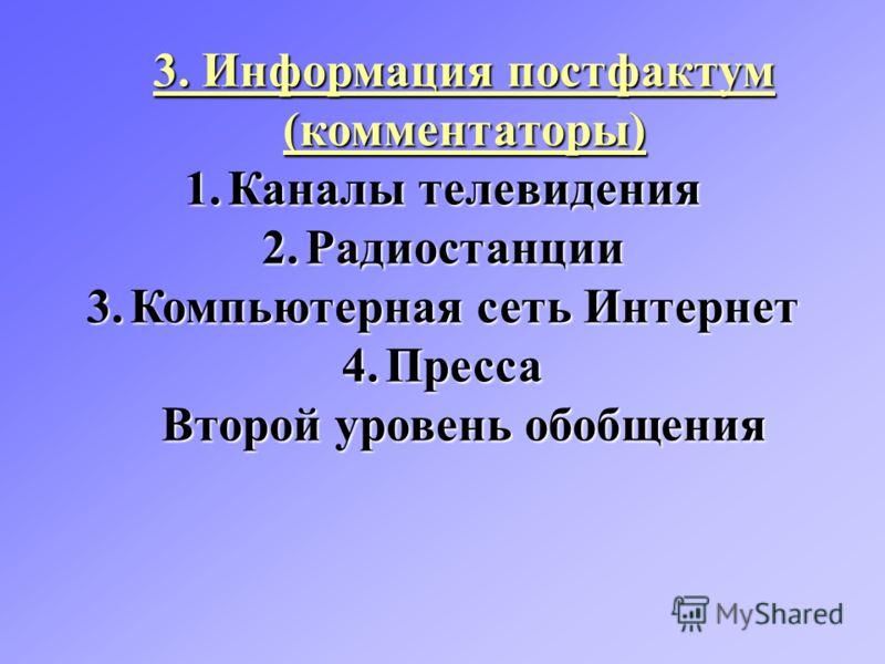 3. Информация постфактум (комментаторы) 1.Каналы телевидения 2.Радиостанции 3.Компьютерная сеть Интернет 4.Пресса Второй уровень обобщения