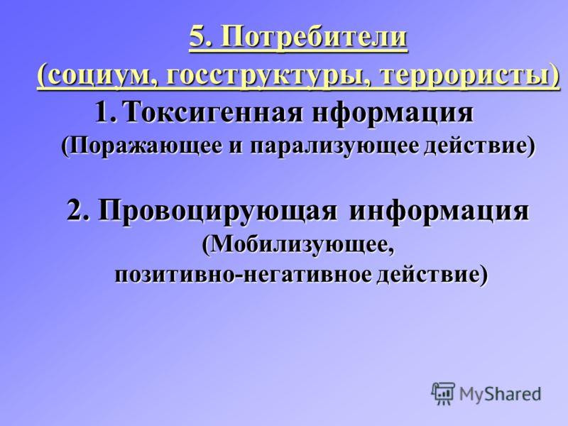 5. Потребители (социум, госструктуры, террористы) 1.Токсигенная нформация (Поражающее и парализующее действие) 2. Провоцирующая информация (Мобилизующее, позитивно-негативное действие) позитивно-негативное действие)