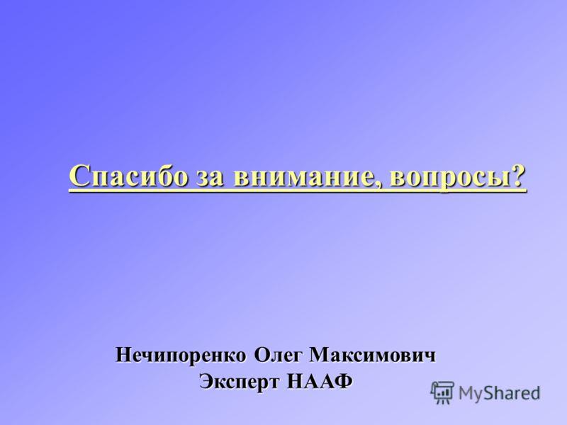 Спасибо за внимание, вопросы? Нечипоренко Олег Максимович Эксперт НААФ