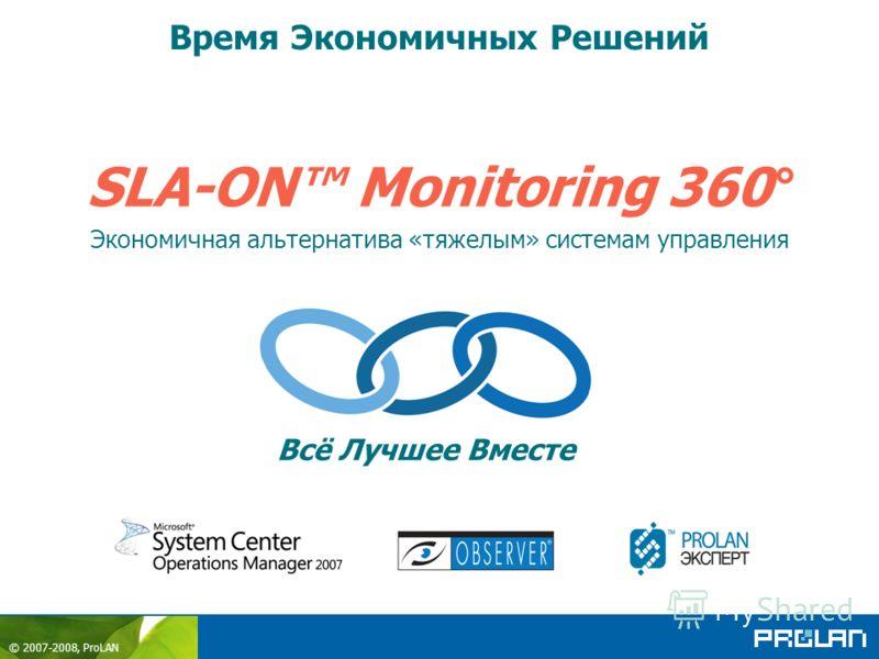 © 2007-2008, ProLAN SLA-ON Monitoring 360° Экономичная альтернатива «тяжелым» системам управления Время Экономичных Решений Всё Лучшее Вместе