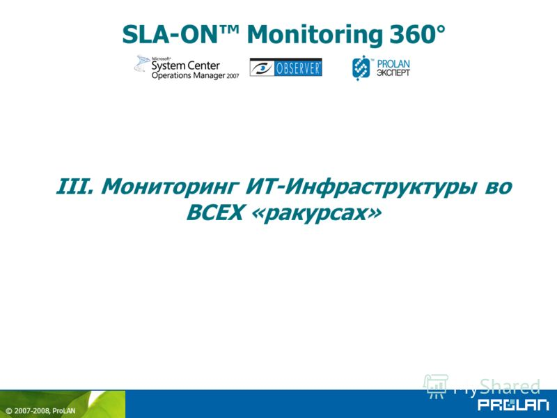 © 2007-2008, ProLAN SLA-ON Monitoring 360° III. Мониторинг ИТ-Инфраструктуры во ВСЕХ «ракурсах»