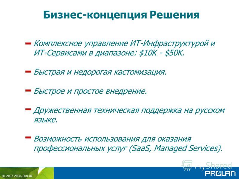 © 2007-2008, ProLAN Комплексное управление ИТ-Инфраструктурой и ИТ-Сервисами в диапазоне: $10K - $50K. Быстрая и недорогая кастомизация. Быстрое и простое внедрение. Дружественная техническая поддержка на русском языке. Возможность использования для