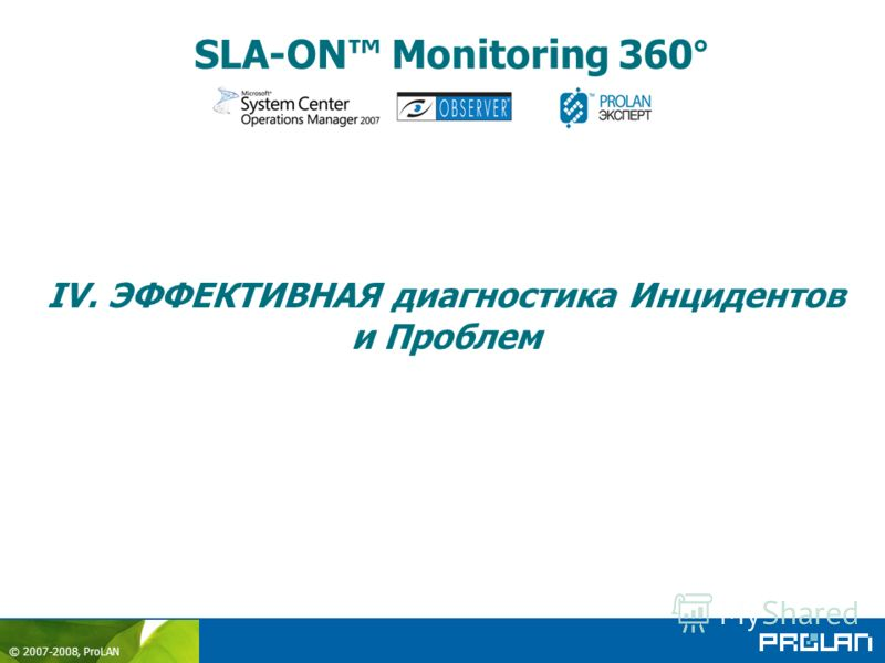 © 2007-2008, ProLAN SLA-ON Monitoring 360° IV. ЭФФЕКТИВНАЯ диагностика Инцидентов и Проблем