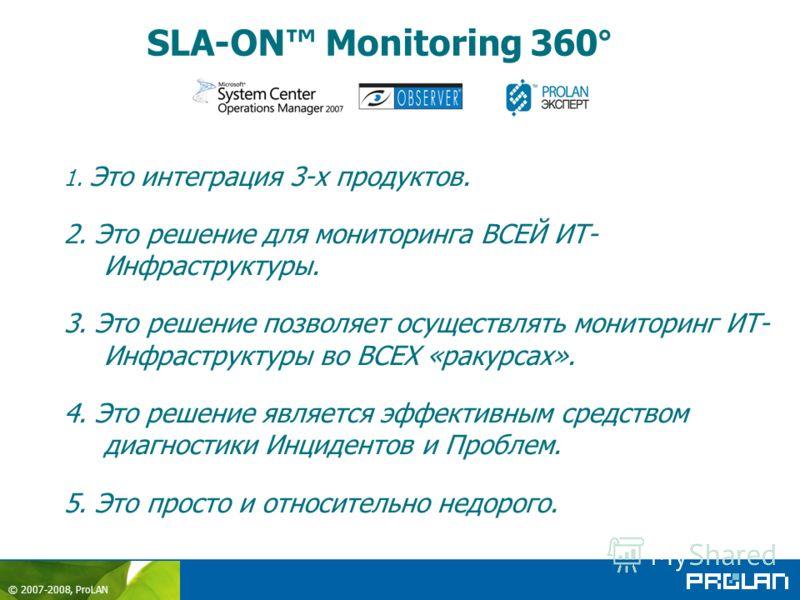 © 2007-2008, ProLAN SLA-ON Monitoring 360° 1. Это интеграция 3-х продуктов. 2. Это решение для мониторинга ВСЕЙ ИТ- Инфраструктуры. 3. Это решение позволяет осуществлять мониторинг ИТ- Инфраструктуры во ВСЕХ «ракурсах». 4. Это решение является эффект