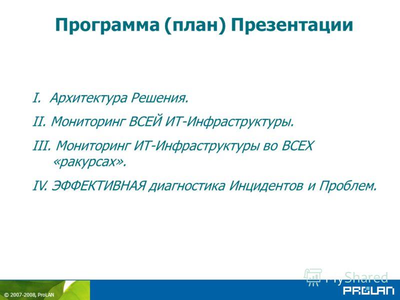 © 2007-2008, ProLAN Программа (план) Презентации I. Архитектура Решения. II. Мониторинг ВСЕЙ ИТ-Инфраструктуры. III. Мониторинг ИТ-Инфраструктуры во ВСЕХ «ракурсах». IV. ЭФФЕКТИВНАЯ диагностика Инцидентов и Проблем.