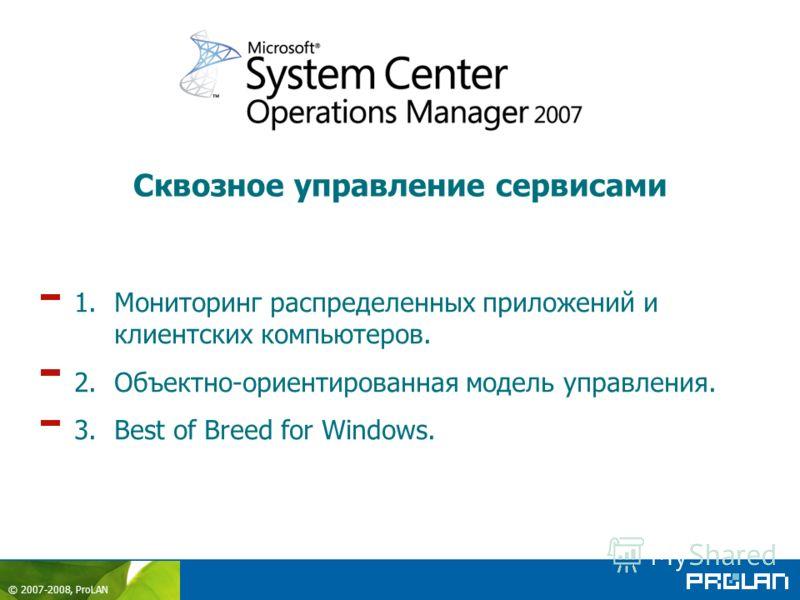 © 2007-2008, ProLAN 1.Мониторинг распределенных приложений и клиентских компьютеров. 2.Объектно-ориентированная модель управления. 3.Best of Breed for Windows. Сквозное управление сервисами