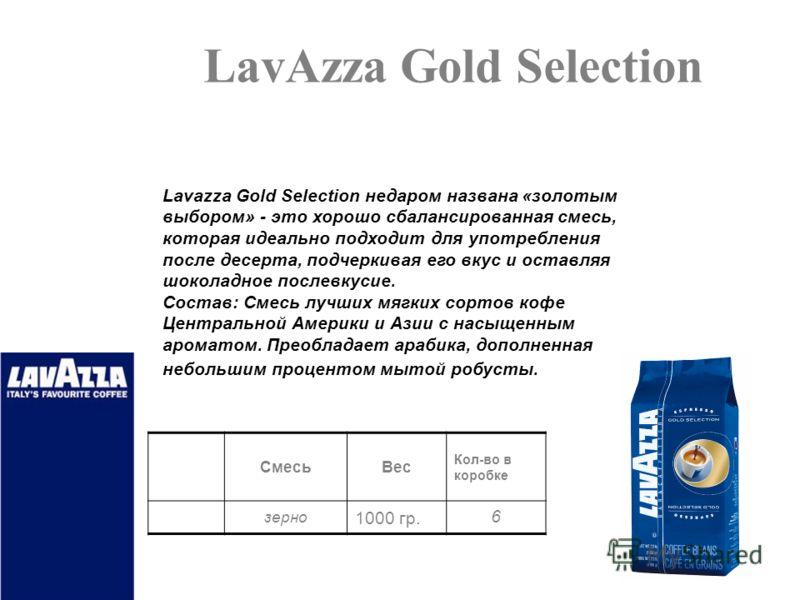 LavAzza Gold Selection СмесьВес Кол-во в коробке зерно 1000 гр. 6 Lavazza Gold Selection недаром названа «золотым выбором» - это хорошо сбалансированная смесь, которая идеально подходит для употребления после десерта, подчеркивая его вкус и оставляя