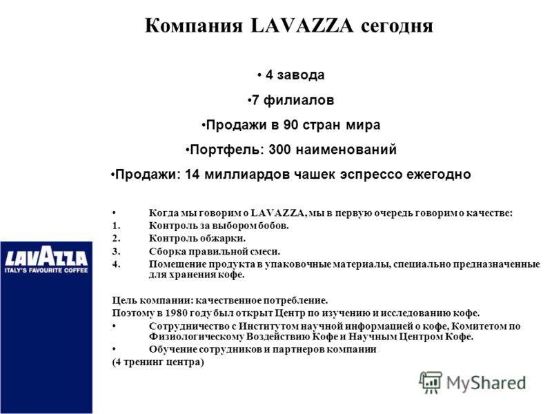 Компания LAVAZZA сегодня 5 Когда мы говорим о LAVAZZA, мы в первую очередь говорим о качестве: Контроль за выбором бобов. Контроль обжарки. Сборка правильной смеси. Помещение продукта в упаковочные материалы, специально предназначенные для хранения к