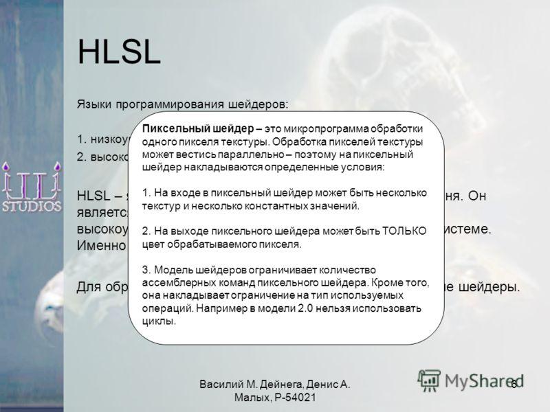 Василий М. Дейнега, Денис А. Малых, Р-54021 6 HLSL Языки программирования шейдеров: 1. низкоуровневый (шейдерный ассемблер) 2. высокоуровневые – HLSL, GLSL, Cg. HLSL – язык программирования шейдеров высокого уровня. Он является частью пакета DirectX