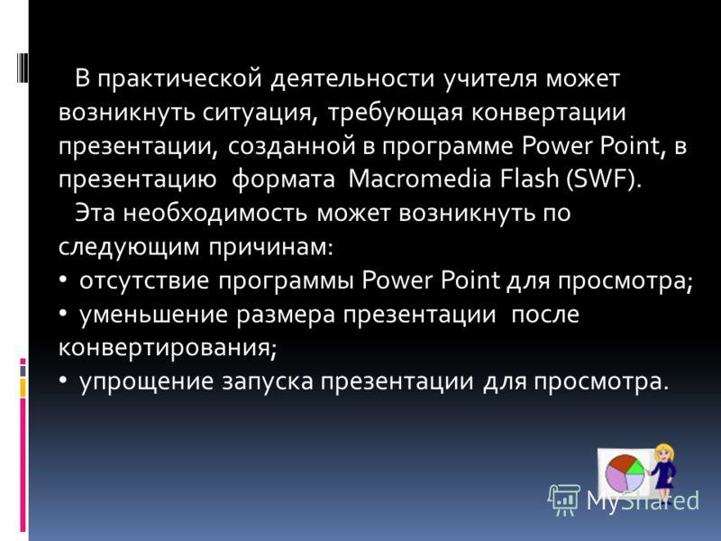 В практической деятельности учителя может возникнуть ситуация, требующая конвертации презентации, созданной в программе Power Point, в презентацию формата Macromedia Flash (SWF). Эта необходимость может возникнуть по следующим причинам: отсутствие пр