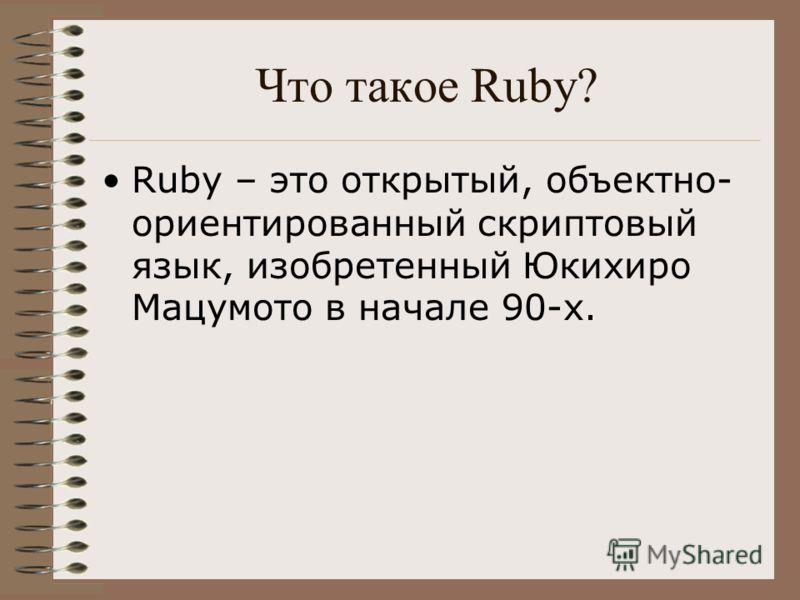 Что такое Ruby? Ruby – это открытый, объектно- ориентированный скриптовый язык, изобретенный Юкихиро Мацумото в начале 90-х.
