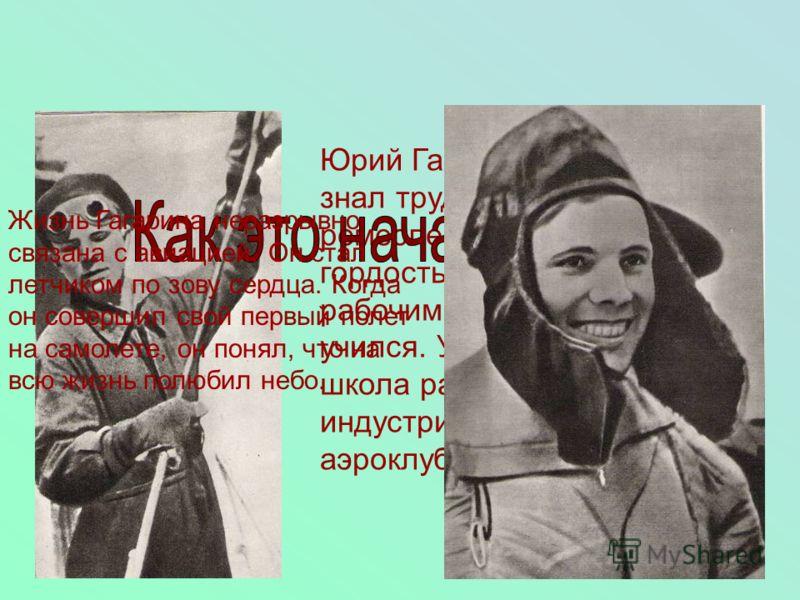 Юрий Гагарин с детства знал труд. Окончив ремесленное училище, он с гордостью назвал себя рабочим. Он постоянно учился. Училище, вечерняя школа рабочей молодежи, индустриальный техникум, аэроклуб Жизнь Гагарина неразрывно связана с авиацией. Он стал