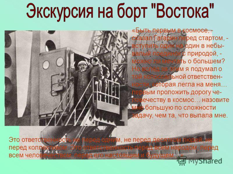 «Быть первым в космосе, - сказал Гагарин перед стартом, - вступить один на один в небы- валый поединок с природой, - можно ли мечтать о большем? Но вслед за этим я подумал о той колоссальной ответствен- ности, которая легла на меня… первым проложить