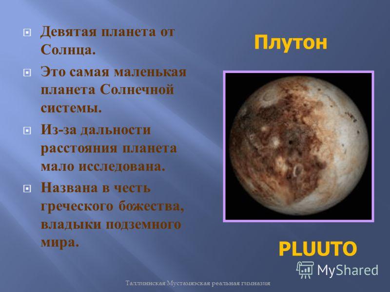 Таллиннская Мустамяэская реальная гимназия Девятая планета от Солнца. Это самая маленькая планета Солнечной системы. Из - за дальности расстояния планета мало исследована. Названа в честь греческого божества, владыки подземного мира. PLUUTO Плутон