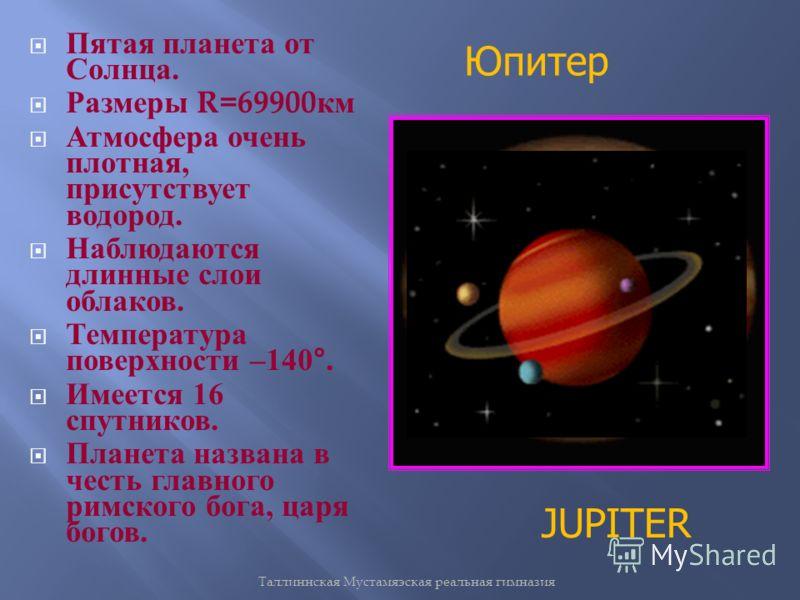 Таллиннская Мустамяэская реальная гимназия Пятая планета от Солнца. Размеры R=69900 км Атмосфера очень плотная, присутствует водород. Наблюдаются длинные слои облаков. Температура поверхности –140°. Имеется 16 спутников. Планета названа в честь главн