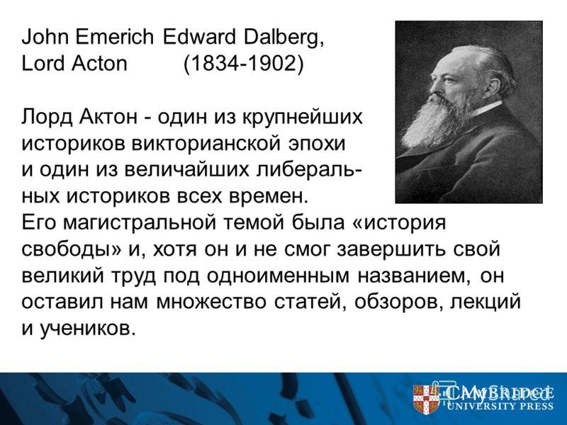 John Emerich Edward Dalberg, Lord Acton (1834-1902) Лорд Актон - один из крупнейших историков викторианской эпохи и один из величайших либераль- ных историков всех времен. Его магистральной темой была «история свободы» и, хотя он и не смог завершить