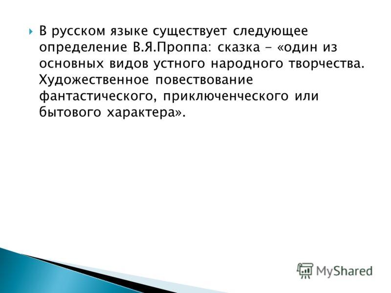 В русском языке существует следующее определение В.Я.Проппа: сказка - «один из основных видов устного народного творчества. Художественное повествование фантастического, приключенческого или бытового характера».