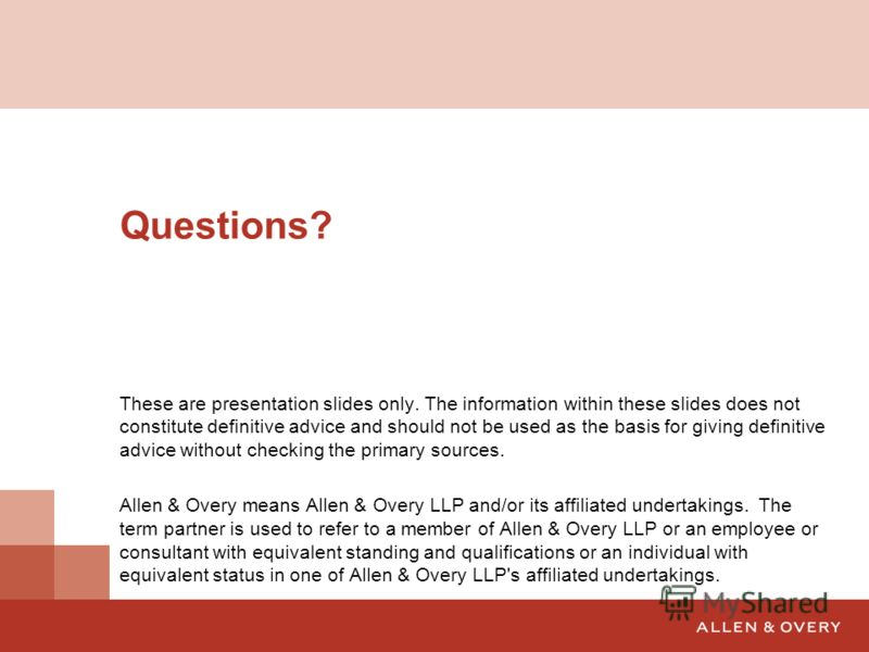 Questions? These are presentation slides only. The information within these slides does not constitute definitive advice and should not be used as the basis for giving definitive advice without checking the primary sources. Allen & Overy means Allen