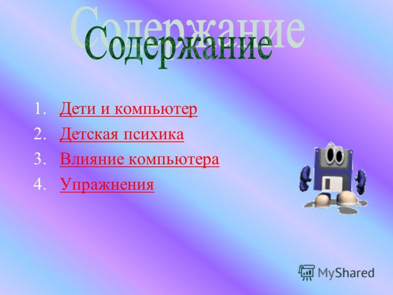 1.Дети и компьютерДети и компьютер 2.Детская психикаДетская психика 3.Влияние компьютераВлияние компьютера 4.УпражненияУпражнения